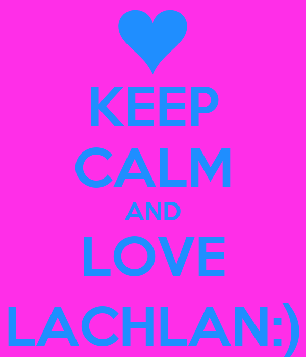 KEEP CALM AND LOVE LACHLAN:)