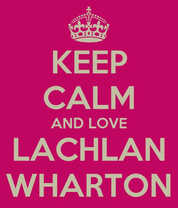 KEEP CALM AND LOVE LACHLAN WHARTON