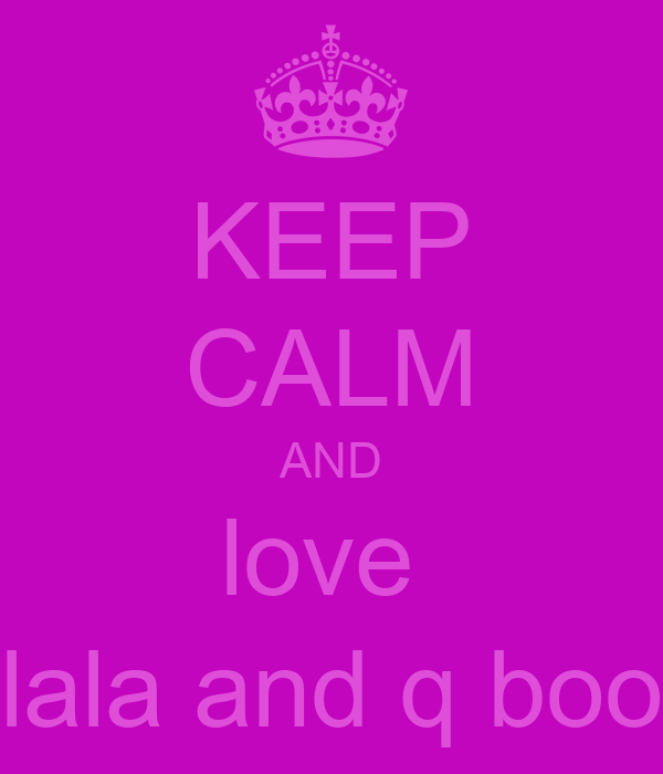 KEEP CALM AND love  lala and q boo