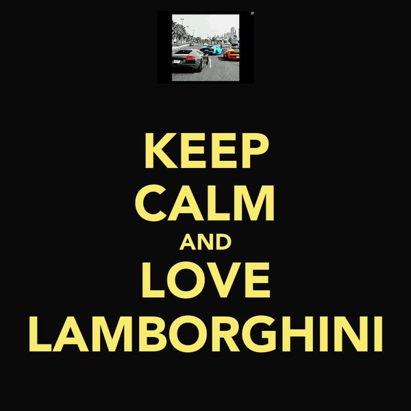 KEEP CALM AND LOVE LAMBORGHINI