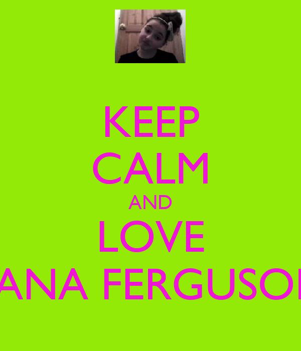 KEEP CALM AND LOVE LANA FERGUSON