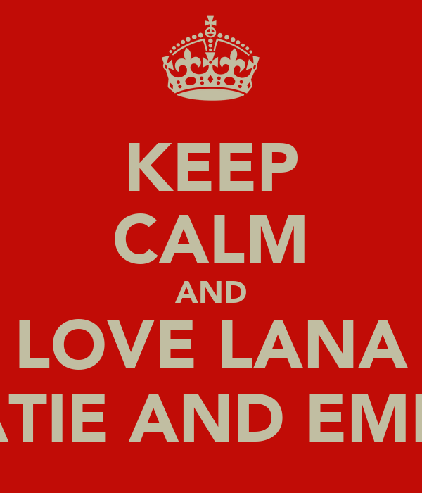 KEEP CALM AND LOVE LANA KATIE AND EMILY