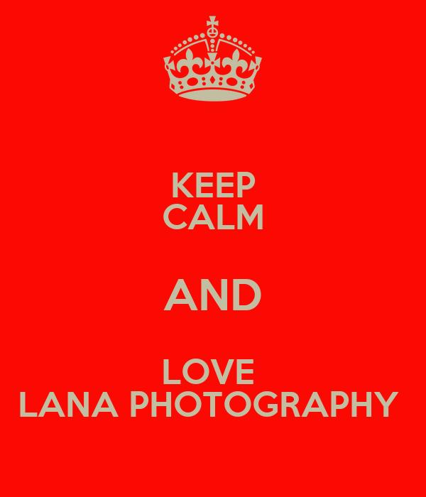KEEP CALM AND LOVE  LANA PHOTOGRAPHY