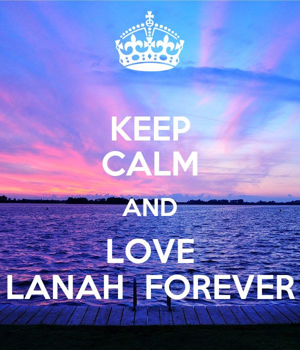 KEEP CALM AND LOVE LANAH  FOREVER
