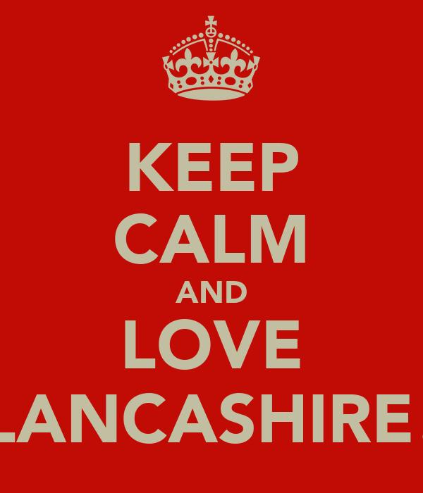 KEEP CALM AND LOVE LANCASHIRE!