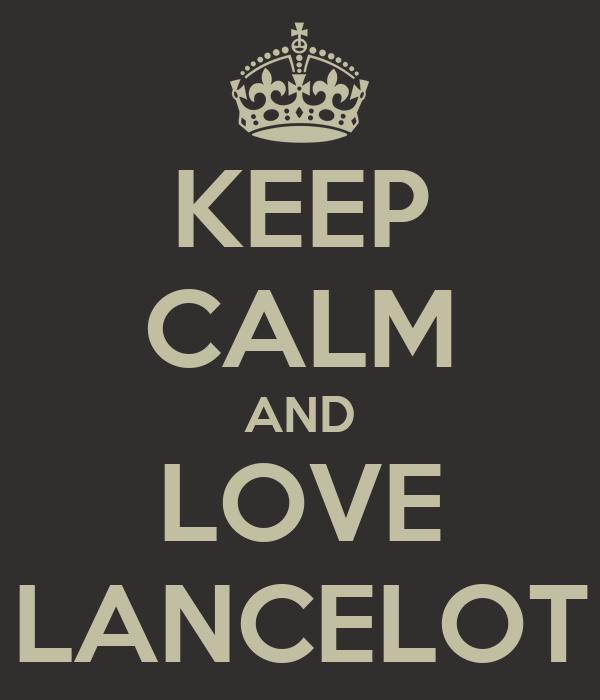 KEEP CALM AND LOVE LANCELOT