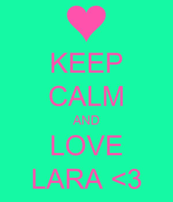 KEEP CALM AND LOVE LARA <3
