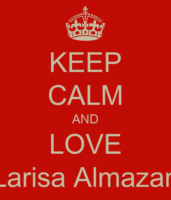 KEEP CALM AND LOVE Larisa Almazan