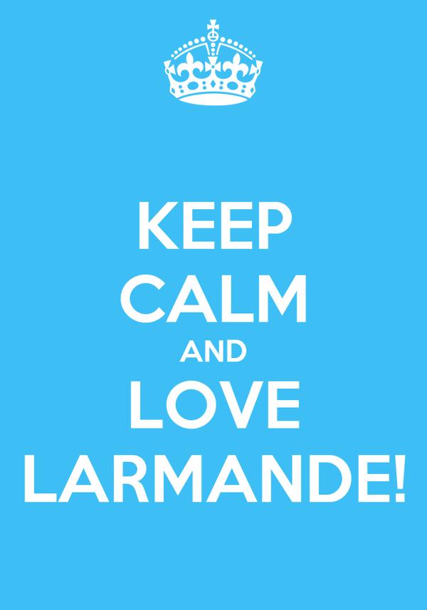 KEEP CALM AND LOVE LARMANDE!