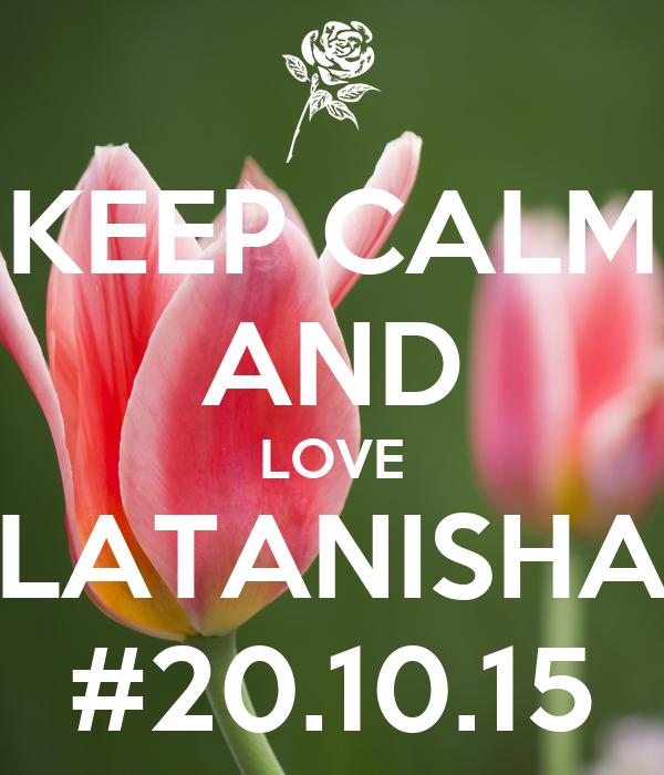 KEEP CALM AND LOVE LATANISHA #20.10.15