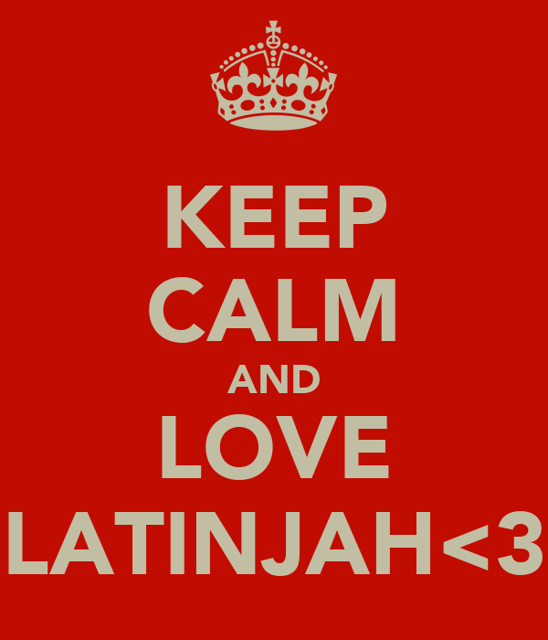 KEEP CALM AND LOVE LATINJAH<3