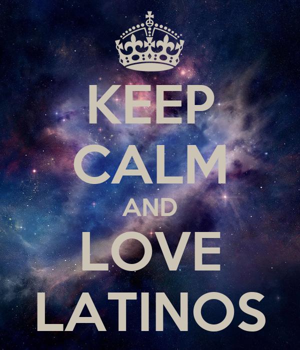 KEEP CALM AND LOVE LATINOS