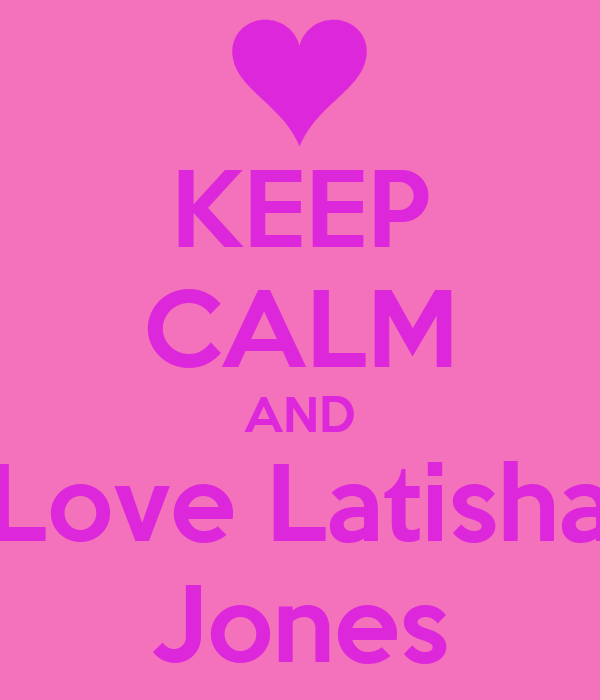KEEP CALM AND Love Latisha Jones