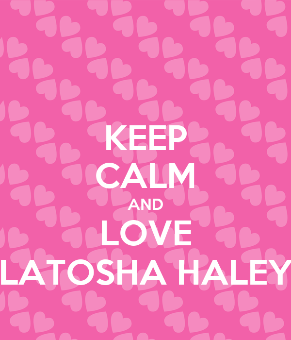 KEEP CALM AND LOVE LATOSHA HALEY