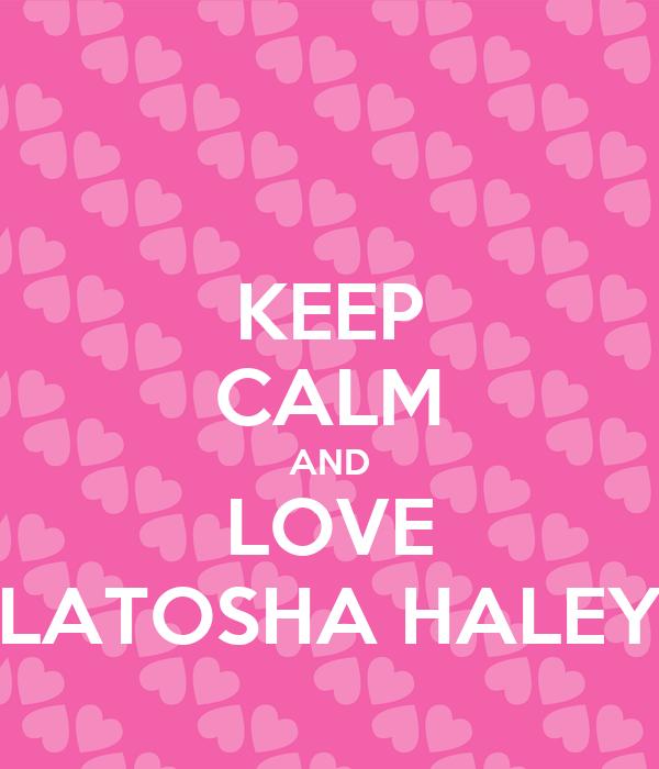 KEEP CALM AND LOVE LATOSHA HALEY