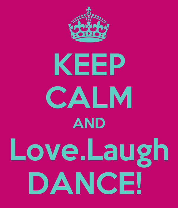 KEEP CALM AND Love.Laugh DANCE!