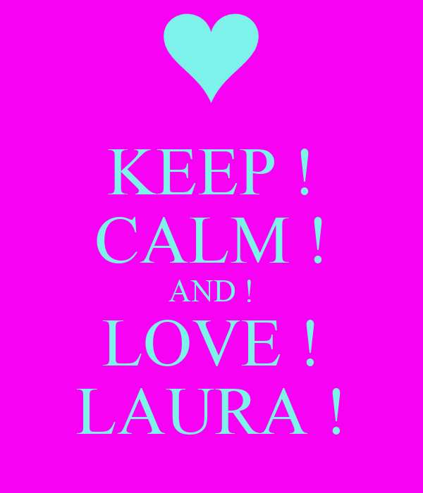 KEEP ! CALM ! AND ! LOVE ! LAURA !