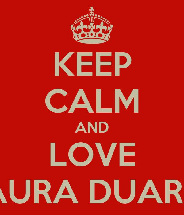 KEEP CALM AND LOVE LAURA DUARTE