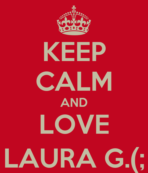 KEEP CALM AND LOVE LAURA G.(;