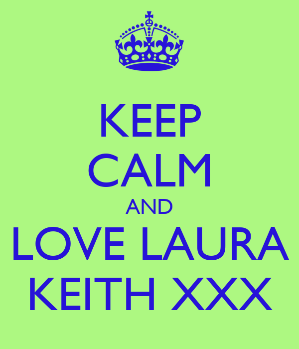 KEEP CALM AND LOVE LAURA KEITH XXX