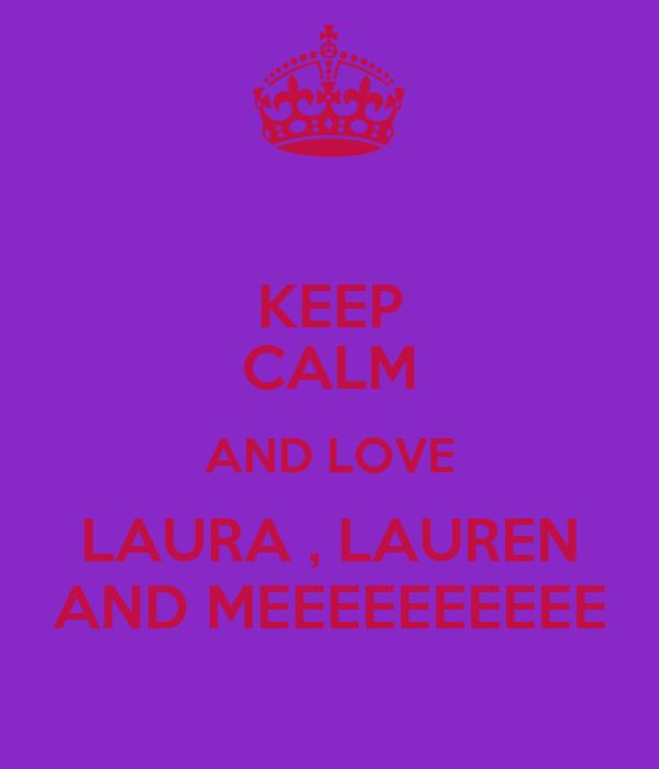 KEEP CALM AND LOVE LAURA , LAUREN AND MEEEEEEEEEE