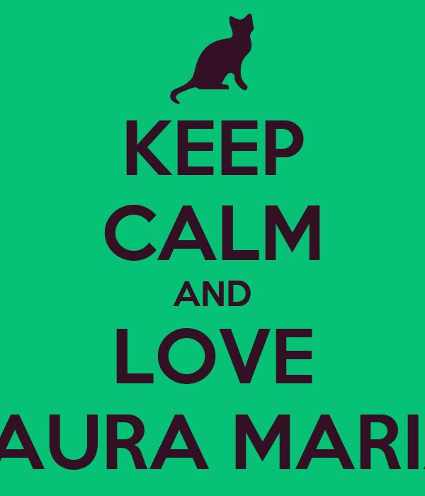 KEEP CALM AND LOVE LAURA MARIA