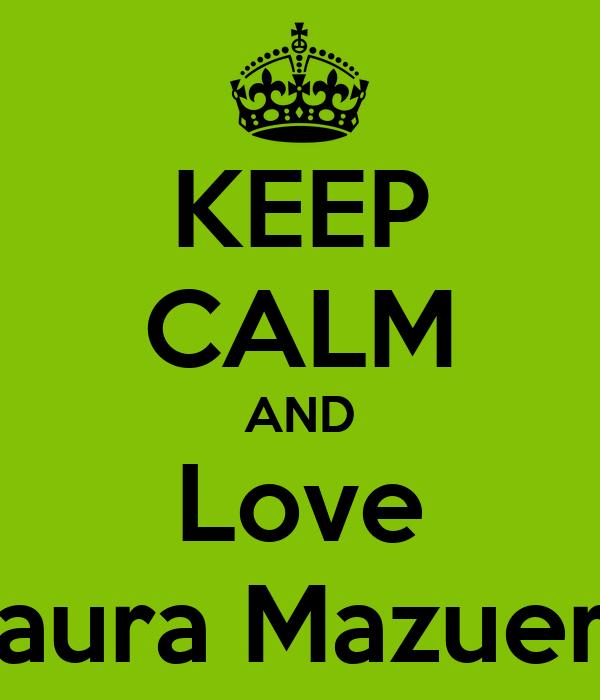KEEP CALM AND Love Laura Mazuera
