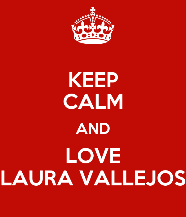 KEEP CALM AND LOVE LAURA VALLEJOS