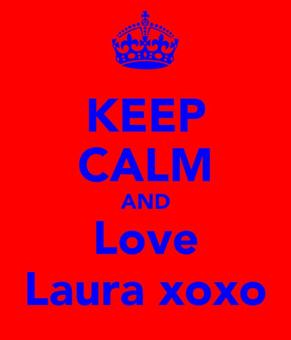 KEEP CALM AND Love Laura xoxo