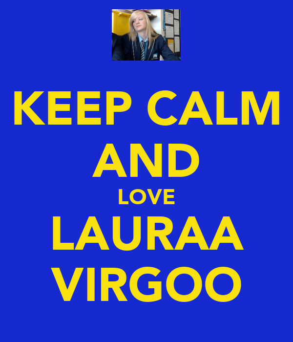 KEEP CALM AND LOVE LAURAA VIRGOO