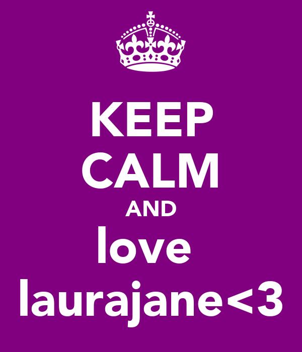KEEP CALM AND love  laurajane<3