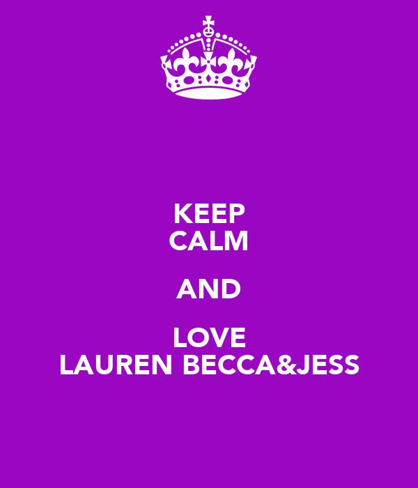 KEEP CALM AND LOVE LAUREN BECCA&JESS