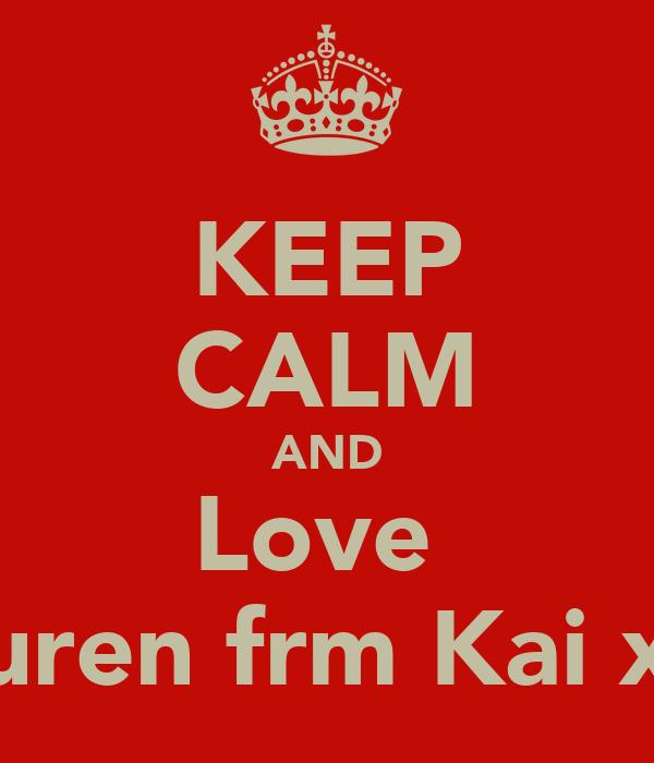 KEEP CALM AND Love  Lauren frm Kai xxx