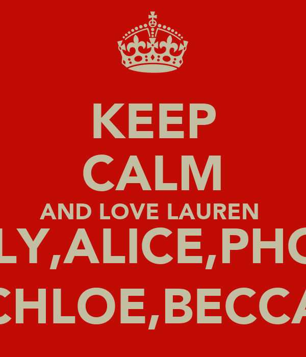 KEEP CALM AND LOVE LAUREN  HOLLY,ALICE,PHOEBE CHLOE,BECCA