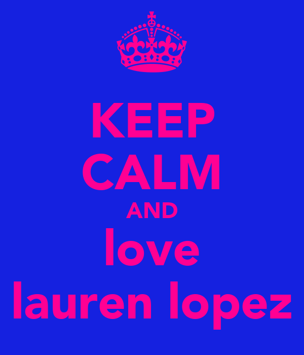 KEEP CALM AND love lauren lopez