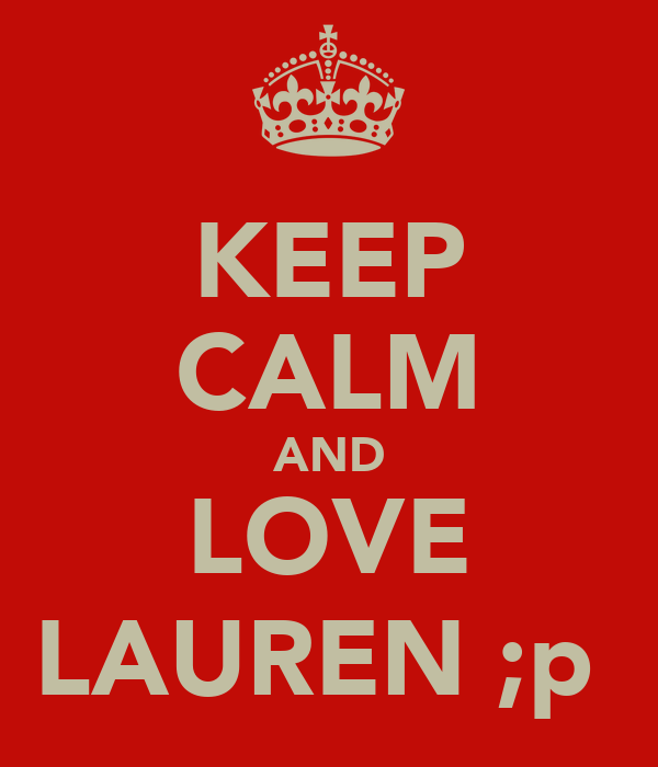 KEEP CALM AND LOVE LAUREN ;p