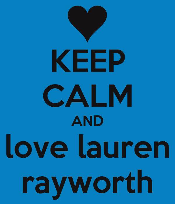 KEEP CALM AND love lauren rayworth