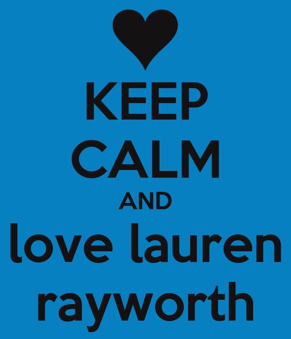 KEEP CALM AND love lauren rayworth