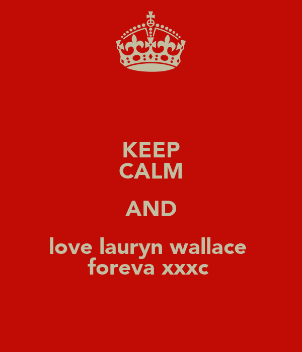 KEEP CALM AND love lauryn wallace  foreva xxxc