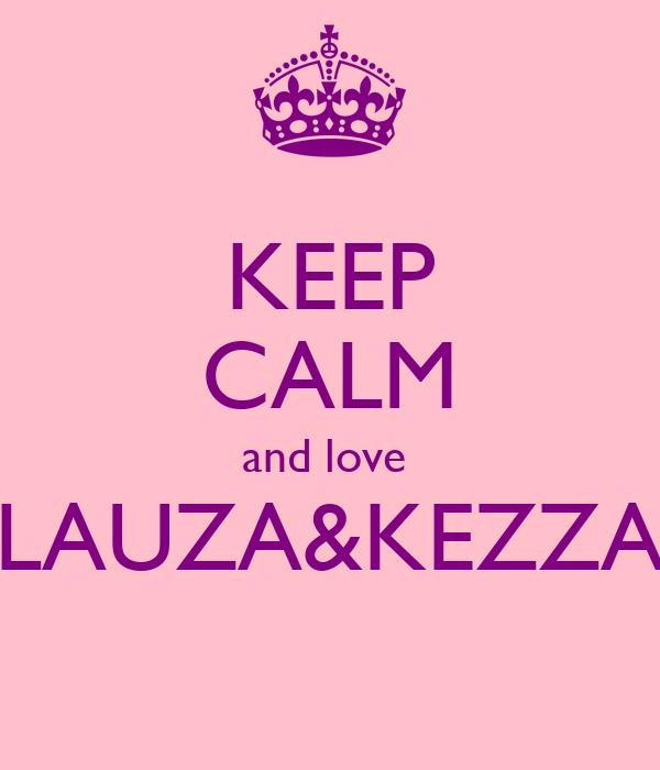 KEEP CALM and love  LAUZA&KEZZA