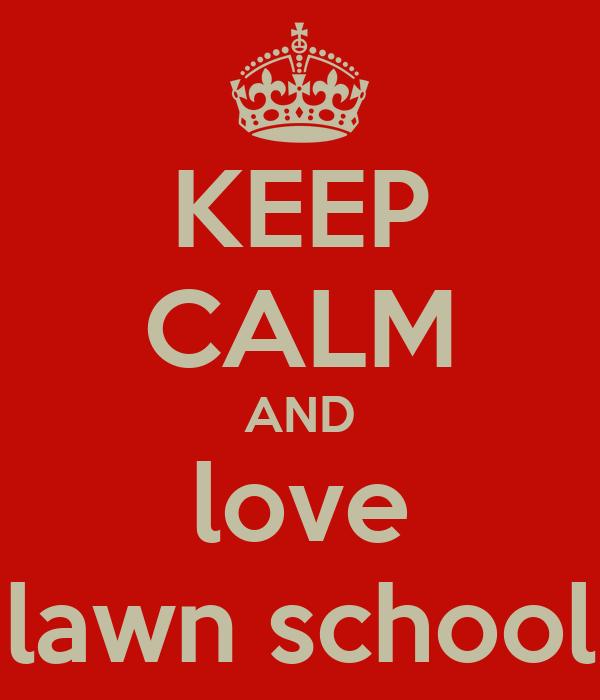 KEEP CALM AND love lawn school