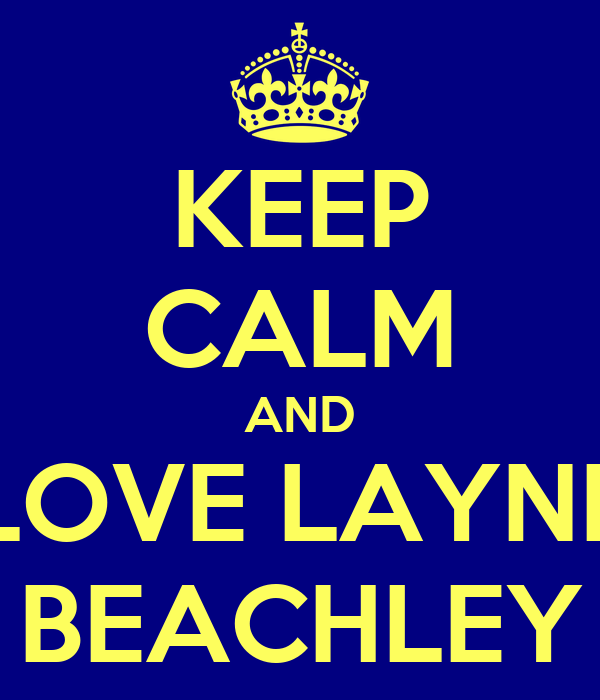 KEEP CALM AND LOVE LAYNE BEACHLEY