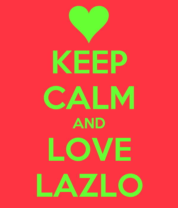 KEEP CALM AND LOVE LAZLO