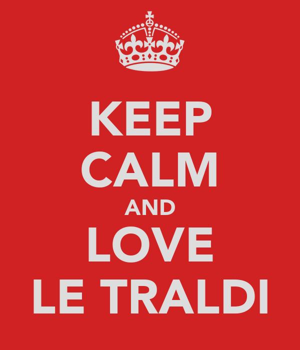 KEEP CALM AND LOVE LE TRALDI