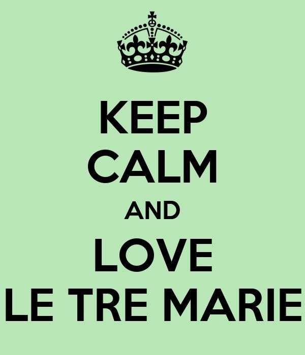 KEEP CALM AND LOVE LE TRE MARIE