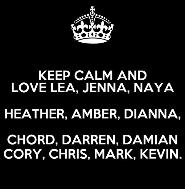 KEEP CALM AND LOVE LEA, JENNA, NAYA HEATHER, AMBER, DIANNA, CHORD, DARREN, DAMIAN CORY, CHRIS, MARK, KEVIN.
