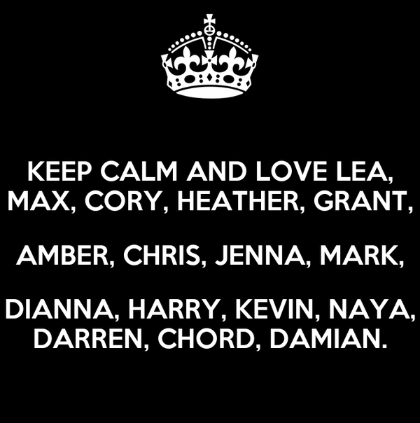 KEEP CALM AND LOVE LEA, MAX, CORY, HEATHER, GRANT, AMBER, CHRIS, JENNA, MARK, DIANNA, HARRY, KEVIN, NAYA, DARREN, CHORD, DAMIAN.