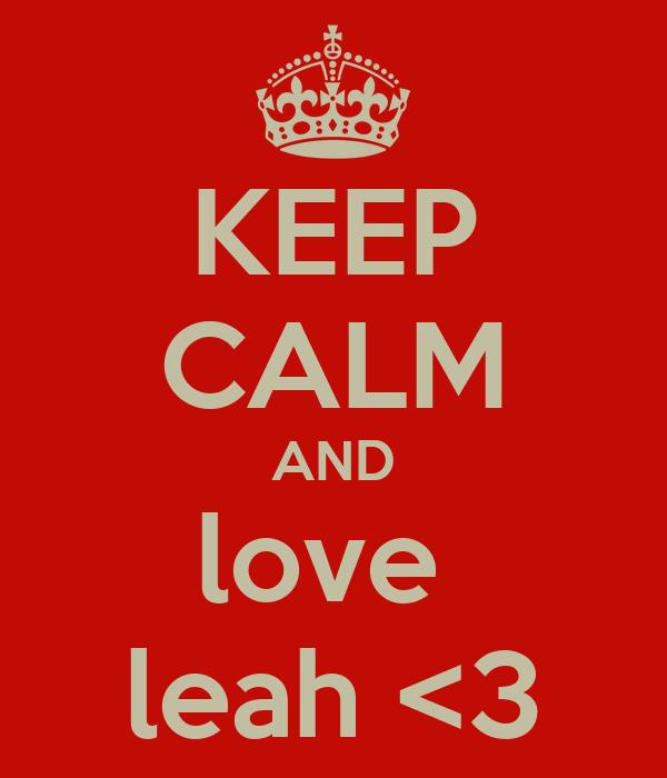 KEEP CALM AND love  leah <3