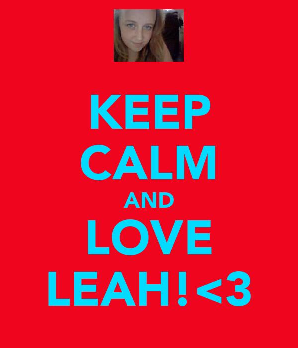 KEEP CALM AND LOVE LEAH!<3