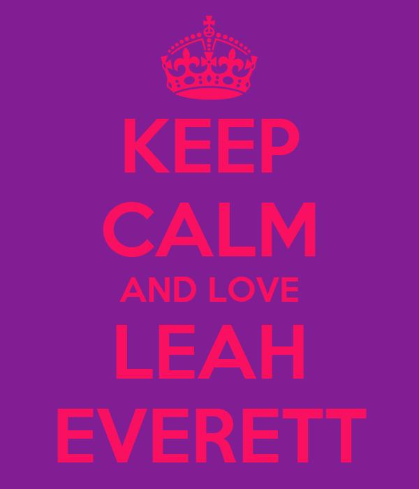 KEEP CALM AND LOVE LEAH EVERETT